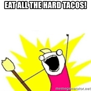 x all the y - eat all the hard tacos!