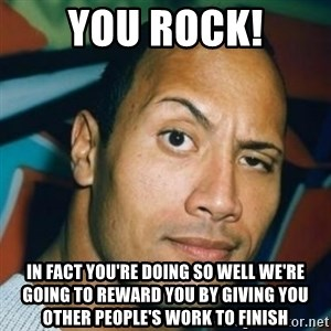 Dwayne Johnson The Rock  - YOU ROCK! IN FACT YOU'RE DOING SO WELL WE'RE GOING TO REWARD YOU BY GIVING YOU OTHER PEOPLE'S WORK TO FINISH