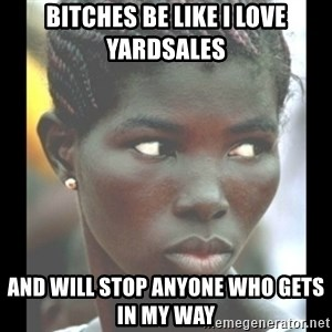 bitches be like  - Bitches be like I love yardsales And will stop anyone who gets in my way