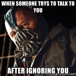 Only then you have my permission to die - When someone trys to talk to you After ignoring you