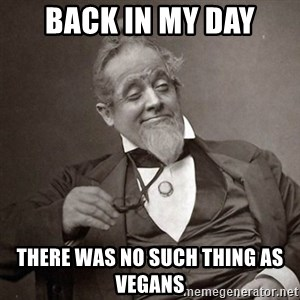 1889 [10] guy - BACK IN MY DAY THERE WAS NO SUCH THING AS VEGANS