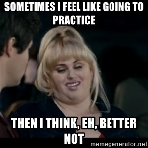 Better Not - sometimes I feel like going to practice then I think, eh, better not
