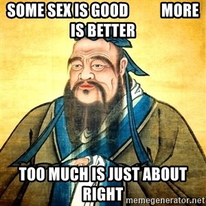 Confucius Say What? - Some sex is good           more is better too much is just about right