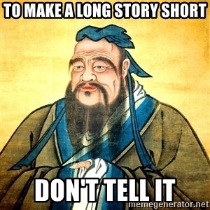 Confucius Say What? - To make a long story short don't tell it