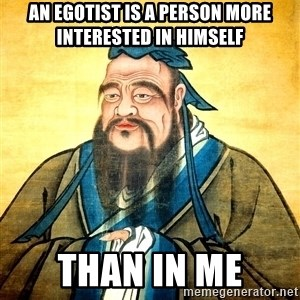Confucius Say What? - An egotist is a person more interested in himself than in me