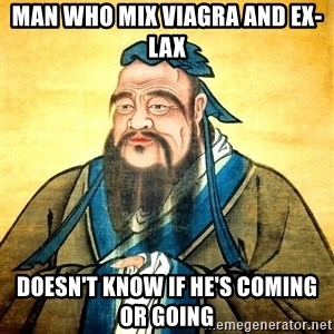 Confucius Say What? - Man who mix Viagra and Ex-Lax doesn't know if he's coming or going