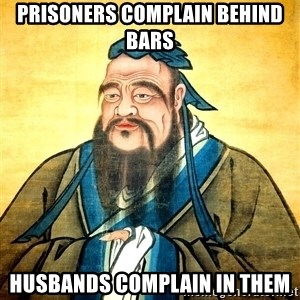 Confucius Say What? - Prisoners complain behind bars husbands complain in them