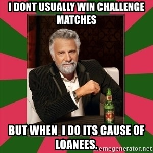 i dont usually - i dont usually win challenge matches but when  i do its cause of loanees.