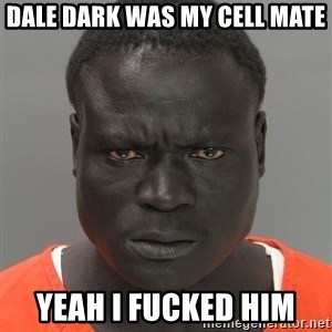 Misunderstood Prison Inmate - Dale dark was my cell mate  Yeah I fucked him