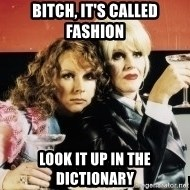 Absolutely Fabulous - BITCH, IT'S CALLED FASHION LOOK IT UP IN THE DICTIONARY