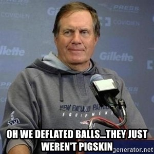 Bill Belichick -  Oh we deflated balls...they just weren't pigskin