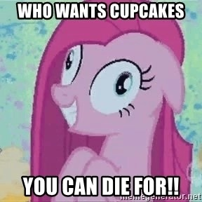 Crazy Pinkie Pie - Who wants CUPCAKES  you can DIE for!!