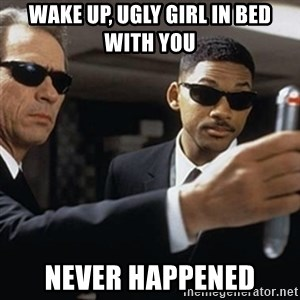 men in black - Wake up, ugly girl in bed with you NEver happened