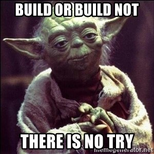 Advice Yoda - build or build not there is no try