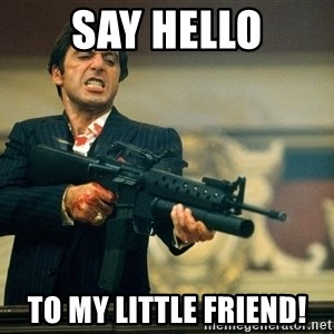 Pacino Scarface - say hello To my little friend!