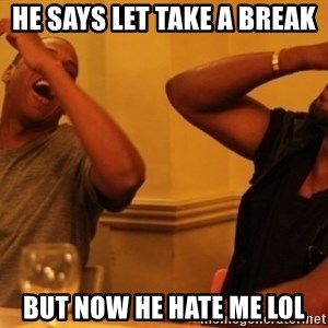 Kanye and Jay - he says let take a break but now he hate me lol