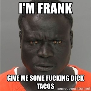 Misunderstood Prison Inmate - I'm frank Give me some fucking dick tacos