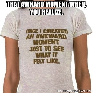 That Awkward Moment When - THAT AWKARD MOMENT WHEN, YOU REALIZE.