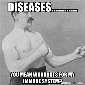 overly manly man - Diseases............ You mean workouts for my immune system?