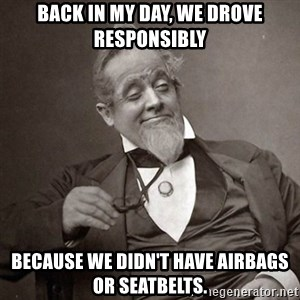 1889 [10] guy - back in my day, we drove responsibly because we didn't have airbags or seatbelts.