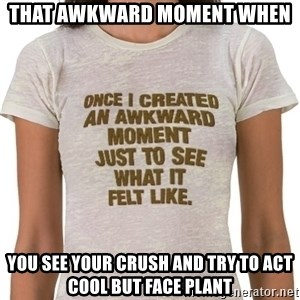 That Awkward Moment When - That awkward moment when You see your crush and try to act cool but face plant