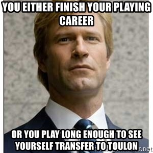 Harvey Dent - You either finish your playing career Or you play long enough to see yourself transfer to Toulon