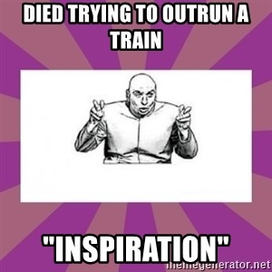 "'dr. evil' air quote - DIED TRYING TO OUTRUN A TRAIN ""INSPIRATION"""