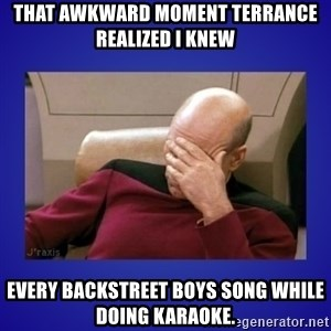 Picard facepalm  - That awkward moment Terrance realized I knew Every Backstreet Boys song while doing karaoke.