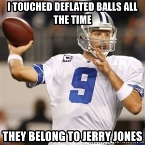 Tonyromo - I touched deflated balls all the time They belong to Jerry Jones