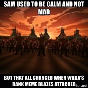 until the fire nation attacked. - Sam used to be calm and not mad But that all changed when Waka's dank meme blazes attacked