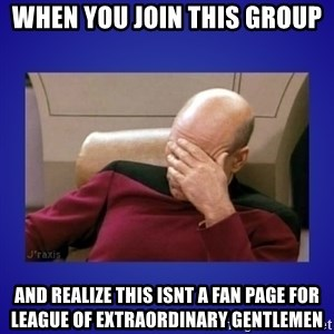 Picard facepalm  - When you join this group And realize this isnt a fan page for League of Extraordinary Gentlemen