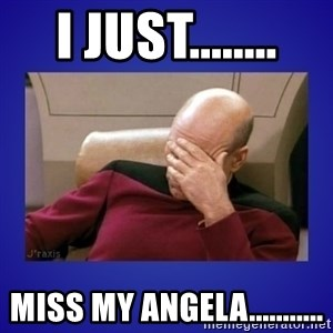 Picard facepalm  - I Just........ Miss My Angela...........