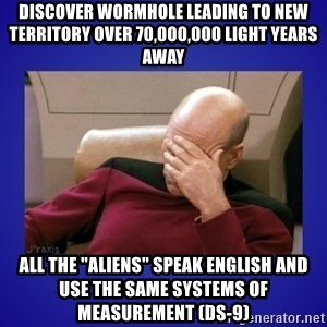 "Picard facepalm  - Discover wormhole leading to new territory over 70,000,000 light years away All the ""Aliens"" speak english and use the same systems of measurement (DS-9)"