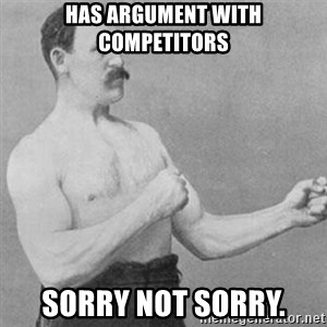 overly manly man - Has argument with competitors Sorry not sorry.
