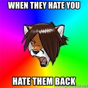 Advice Furry - when they hate you  HATE THEM BACK