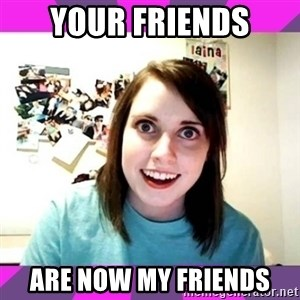 crazy girlfriend meme heh - your friends are now my friends