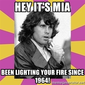 Jim Morrison - Hey it's Mia Been lighting your fire since 1964!