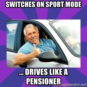 Perfect Driver - Switches on sport mode ... Drives like a pensioner