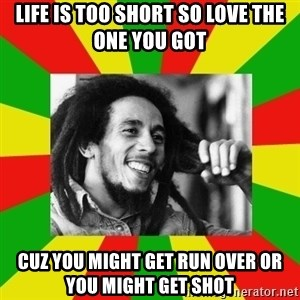 Bob Marley Meme - Life is too short so love the one you got cuz you might get run over or you might get shot