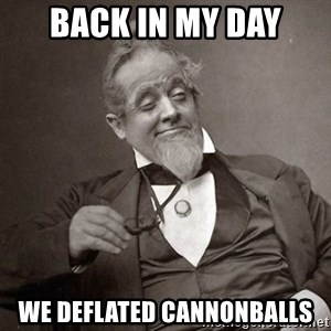 1889 [10] guy - back in my day we deflated cannonballs