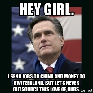Mitt Romney Meme - hey girl. I send jobs to China and money to Switzerland. But let's never outsource this love of ours.