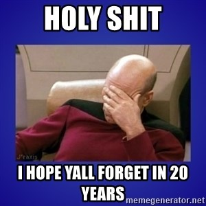 Picard facepalm  - Holy shit I hope yall forget in 20 years