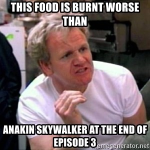 Gordon Ramsay - This food is burnt worse than Anakin Skywalker at the end of Episode 3