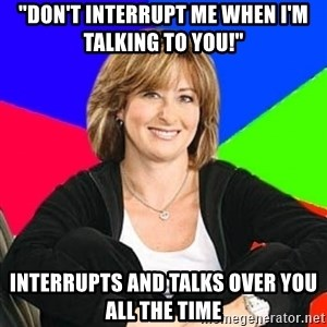 "Sheltering Suburban Mom - ""don't interrupt me when i'm talking to you!"" interrupts and talks over you all the time"