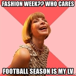 Amused Anna Wintour - FASHION WEEK?? Who cares  FOOTBALL SEASON IS MY LV