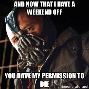 Only then you have my permission to die - and now that I have a weekend off you have my permission to die