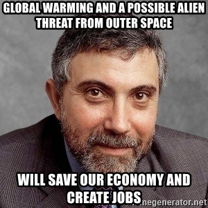Krugman - Global warming and a possible alien threat from outer space  will save our economy and create jobs