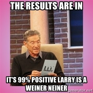 MAURY PV - The results are in It's 99% positive Larry is a weiner neiner