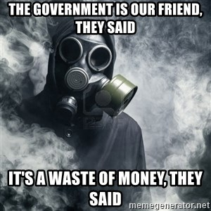 gas mask - The Government is our friend, they said It's a waste of money, they said