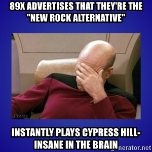 """Picard facepalm  - 89X advertises that they're the """"new rock alternative"""" Instantly plays Cypress Hill- Insane in the Brain"""